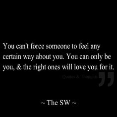 You can't force someone to feel any certain way about you. You can only be you, & the right ones will love you for it.