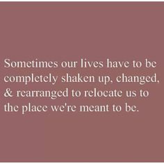 Sometimes our lives have to be completely shaken up, changed and rearranged to relocate us to the place we're meant to be.