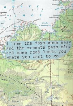 I hope the days come easy and the moments pass slow and each road leads you where you want to go.