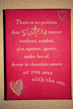 Seriously. This applies to my cousins since I have no actual sisters!