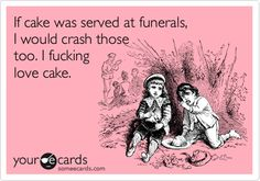 Funny Wedding Ecard: If cake was served at funerals, I would crash those too. I fucking love cake.