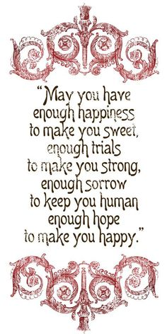 May you have enough HAPPINESS ... Minus the sorrow. I never need that. We are human and feel things! We have empathy.