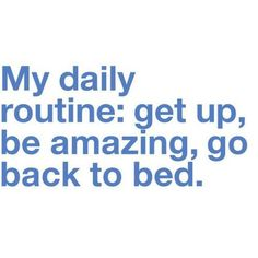Daily routine : get up , be amazing , go back to bed. Hummm i've already been amazing since so i think i'll take you up on that going back to bed.i love you too baby. You're always amazing ❤ Great Quotes, Quotes To Live By, Funny Quotes, Inspirational Quotes, Awesome Quotes, Fabulous Quotes, Simply Quotes, Quotes Pics, Quotable Quotes
