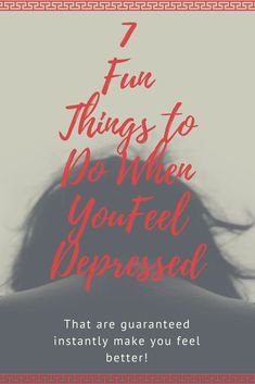 7 Fun Things to Do When You Feel Depressed that are guaranteed to make you feel better instantly!