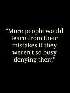More People should learn more from their Mistakes if they were not so busy Denying them! They spend more Time and Energy on Lying through their Teeth, then Telling the Truth. The Truth shall set you Free! Life Quotes Love, Great Quotes, Quotes To Live By, Me Quotes, Motivational Quotes, Inspirational Quotes, Quote Life, Quotes Positive, Denial Quotes