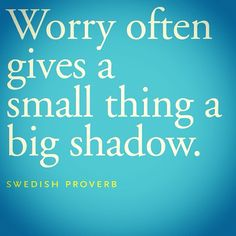 'Worry often gives a small thing a big shadow' - Swedish proverb.