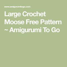Large Crochet Moose Free Pattern ~ Amigurumi To Go