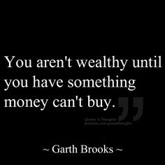 You aren't wealthy until you have something money can't buy. ~ Garth Brooks
