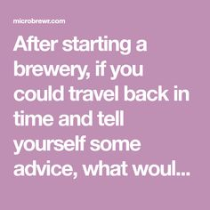 After starting a brewery, if you could travel back in time and tell yourself some advice, what would it be?