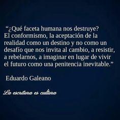 ... ¿Qué faceta humana nos destruye? El conformismo, la aceptación de la realidad como un destino y no como un desafío que nos invita al cambio, a resistir, a rebelarnos, a imaginar en lugar de vivir el futuro como una penitencia inevitable. Eduardo Galeano.