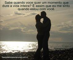 Sabe quando você quer um momento que dure a vida inteira? É assim que eu me sinto quando estou com você!