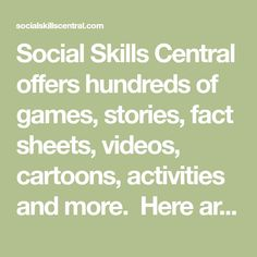 Social Skills Central offers hundreds of games, stories, fact sheets, videos, cartoons, activities and more.  Here are a few samples to give you a taste of