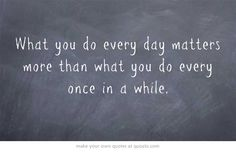 """What you do every day matters more than what you do every once in a while."""