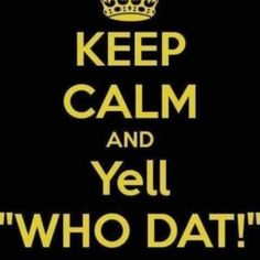Keep calm and yell WHO DAT