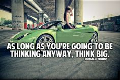 As long as you're going to be thinking anyway, think big. – Donald Trump