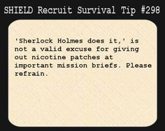 S.H.I.E.L.D. Recruit Survival Tip #298: 'Sherlock Holmes does it,' is not a valid excuse for giving out nicotine patches at important mission briefs. Please refrain.  [Submitted by scarecroweyes]tip2