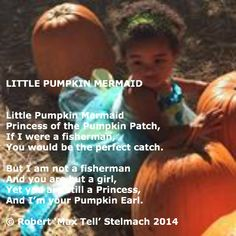 Little Pumpkin Mermaid  Little Pumpkin Mermaid Princess of the Pumpkin Patch, If I were a fisherman, You would be the perfect catch.  But I am not a fisherman And you are but a girl, Yet you are still a Princess, And I'm your Pumpkin Earl.  © Robert 'Max Tell' Stelmach 2014