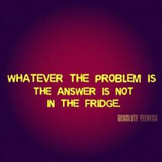 Whatever the problem is, the answer is not in the fridge.