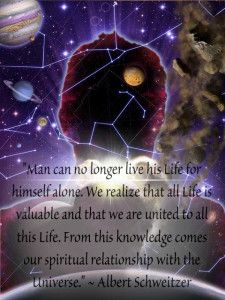 """Man can no longer live his Life for himself alone. We realize that all Life is valuable and that we are united to all this Life. From this knowledge comes our spiritual relationship with the Universe."" ~ Albert Schweitzer"