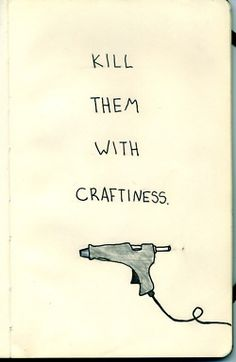 weapon of choice. Lol...if I ever get a craft room this needs to be on the wall