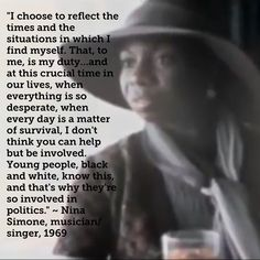"""""""I choose to reflect the times and the situations in which I find myself. That, to me, is my duty…and at this crucial time in our lives, when everything is so desperate, when every day is a matter of survival, I don't think you can help but be involved. Young people, black and white, know this,  and that's why they're so involved in politics."""" ~ Nina Simone, musician/singer, 1969"""