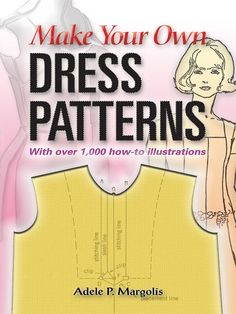 Make Your Own Dress Patterns by Adele P. Margolis  Adele Margolis's profusely illustrated primer allows you to create your own fashionable patterns and personalized commercial patterns.