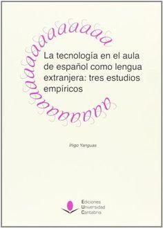 La Tecnología en el aula de español como lengua extranjera : tres estudios empíricos / Íñigo Yanguas Publicación Santander : Ediciones Universidad de Cantabria, 2013