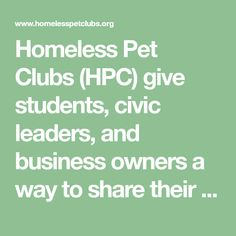 Homeless Pet Clubs (HPC) give students, civic leaders, and business owners a way to share their love of animals by promoting animal rescue, responsible pet ownership, adoption of shelter animals, and animal welfare. Response to the free-to-establish clubs has been overwhelming, with each club choosing pets to 'sponsor' and promote for adoption.