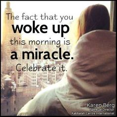 """The fact that you woke up this morning is a miracle. Celebrate it.""  - @karen_berg_    #inspiration #celebratelife #truth #Wisdom"