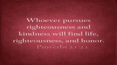 """""""Whoever pursues righteousness and kindness will find life, righteousness, and honor.""""  Proverbs 21:21  www.godswordimages.com"""