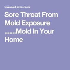 Sore Throat From Mold Exposure .......Mold In Your Home