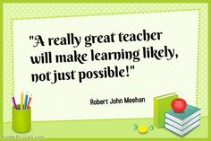 """""""A really great teacher will make learning likely, not just possible!"""" Robert John Meehan"""