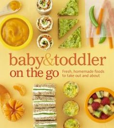 Baby & Toddler On The Go: Fresh, homemade foods to take out and about
