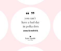 """""""you can't have a bad day in polka dots."""" - anna kendrick"""