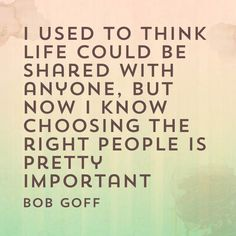 I used to think life could be shared with anyone, but now I know choosing the right people is pretty important. - Bob Goff