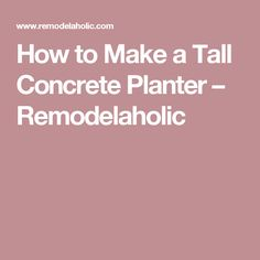 How to Make a Tall Concrete Planter – Remodelaholic