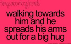 Walking towards him and he spreads his arms out for a big hug... <3 Things About Boyfriends