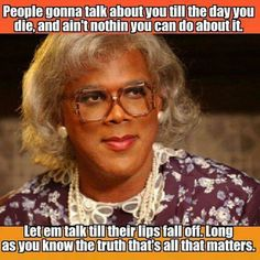 The TRUTH is all that matters! Not what others think Madea Humor, Madea Funny Quotes, True Quotes, Great Quotes, Qoutes, Inspirational Quotes, Funny Memes, Motivational Thoughts, Humor Quotes