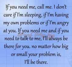 If you need me, call me. I don't care if I'm sleeping, if I'm having my own problems or if I'm angry at you. If you need me and if you need to talk to me, I'll always be there for you. no matter how big or small your problem is, I'll be there. Inspirational Quotes For Kids, Great Quotes, Quotes To Live By, Me Quotes, Qoutes, Respect Quotes, Inspire Quotes, Sister Quotes, Best Friend Quotes