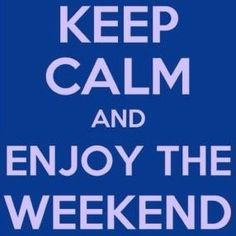 """Keep calm and enjoy the weekend"""