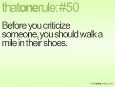Before you criticize someone, you should walk a mile in their shoes.