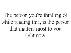 The person you're thinking of while reading this, is the person that matters most to you right now.