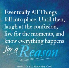 Eventually all things fall into place. Until then, laugh at the confusion, live for the moments, and know everything happens for a reason.