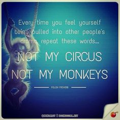 Every time you feel yourself being pulled into other people's drama, repeat these words... NOT MY CIRCUS; NOT MY MONKEYS