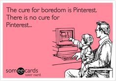 The cure for boredom is Pinterest. There is no cure for Pinterest.