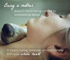 Being a mother doesn't mean being related to someone by blood. It means loving someone unconditionally with your whole heart.