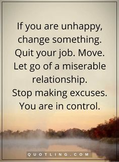 motivational quotes If you are unhappy, change something. Quit your job. Move. Let go of a miserable relationship. Stop making excuses. You are in control.