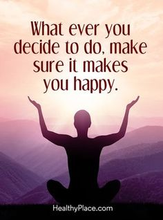 Positive Quote: What ever you decide to do, make sure it makes you happy. www.HealthyPlace.com