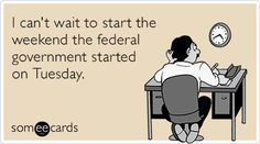I can't wait to start the weekend the federal government started on Tuesday.