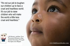 """""""It's not our job to toughen our children up to face a cruel and heartless world. It's our job to raise children who will make the world a little less cruel and heartless."""" L.R.Knost, author 'Whispers Through Time: Communication Through the Ages and Stages of Childhood' due out June 2013 www.littleheartsbooks.com"""